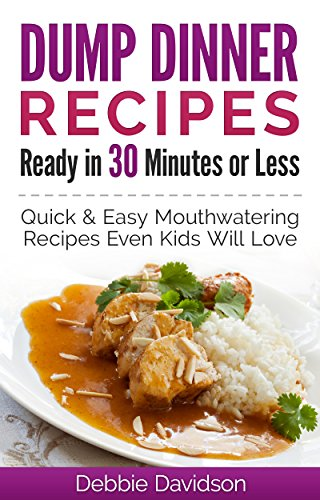 Dump Dinner Recipes Ready in 30 Minutes or Less: Quick & Easy Mouthwatering One-Pot Meals Even Kids Will Love by Debbie Davidson