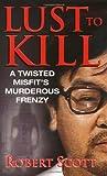 Lust To Kill (Pinnacle True Crime) (0786018860) by Scott, Robert