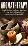 Aromatherapy: How To Maximize Your Energy, Boost Your Sex Drive And Feel Amazing Using Aromatherapy and Essential Oils (Natural Remedies, Natural Healing, Health, Health And wellness, Personal Care)