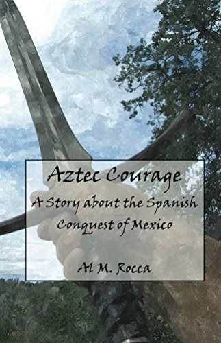 Al M. Rocca - Aztec Courage: A Story About the Spanish Conquest of Mexico (Courage in History)