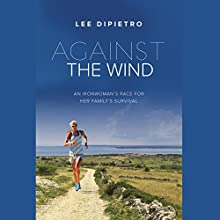 Against the Wind: An Ironwoman's Race for Her Family's Survival (       UNABRIDGED) by Lee DiPietro Narrated by Sasha Dunbrooke