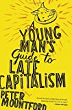 By Peter Mountford A Young Mans Guide to Late Capitalism (1st Edition)
