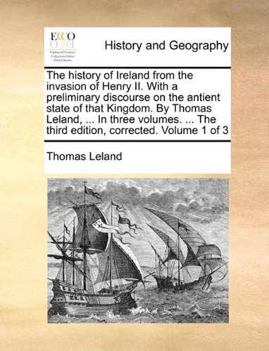 The history of Ireland from the invasion of Henry II. With a preliminary discourse on the antient state of that Kingdom. By Thomas Leland, ... In ... The third edition, corrected. Volume 1 of 3