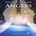 Edgar Cayce on Angels, Archangels and the Unseen Forces | Robert J. Grant