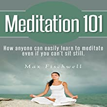 Meditation 101: How Anyone Can Easily Learn to Meditate Even If You Can't Sit Still (       UNABRIDGED) by Max Fischwell Narrated by Shawna Leady