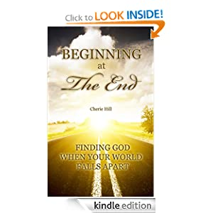 Beginning at the End: Finding God When Your World Falls Apart Cherie Hill