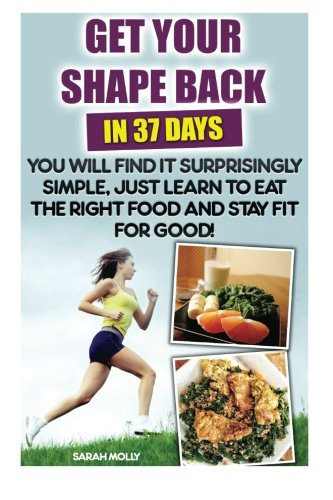Get Your Shape Back In 37 Days You Will Find It Surprisingly Simple, Just Learn To Eat The Right Food And Stay Fit For G