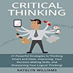 Critical Thinking: 21 Powerful Strategies to Thinking Smart and Clear, Improving Your Decision Making Skills, and Sharpening Your Logical Thinking! | Katelyn Williams