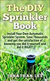 The DIY Sprinkler Book: Install Your Own Automatic Sprinkler System. Save Thousands and Get the Satisfaction of Knowing You Did it Yourself and Did it RIGHT!!