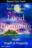Lucid Dreaming Can Improve Your Health, Wealth & Prosperity: Beyond Time Travel - Amazing Real Life Stories in the News (Time Travel Books Book 4)