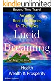 Lucid Dreaming Can Improve Your Health, Wealth & Prosperity: Beyond Time Travel - Amazing Real Life Stories in the News (Time Travel Books Book 5)