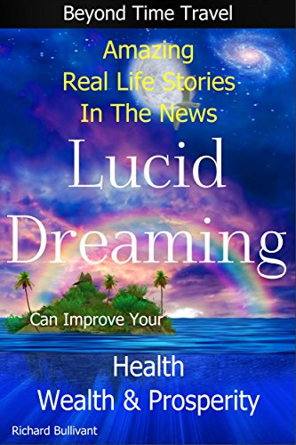 Lucid Dreaming Can Improve Your Health, Wealth & Prosperity: Beyond Time Travel - Amazing Real Life Stories in the News (Time Travel Books Book 5) PDF