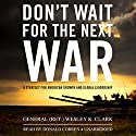 Don't Wait for the Next War: A Strategy for American Growth and Global Leadership (       UNABRIDGED) by Wesley K. Clark Narrated by Donald Corren