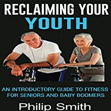 Reclaiming Your Youth: An Introductory Guide to Fitness for Seniors and Baby Boomers Audiobook by Philip Smith Narrated by Roy Wells