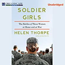 Soldier Girls: The Battles of Three Women at Home and at War (       UNABRIDGED) by Helen Thorpe Narrated by Donna Postel