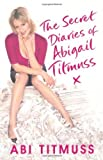 The Secret Diaries of Abigail Titmuss: How to play the fame game and come out on top by Titmuss, Abi (2008) Paperback