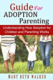 Guide For Adoption Parenting: Understanding How Adoption for Children and Parenting Works