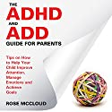 The ADHD and ADD Guide for Parents: Tips on How to Help Your Child Improve Attention, Manage Emotions and Achieve Goals (       UNABRIDGED) by Rose McCloud Narrated by Augusta Rivers