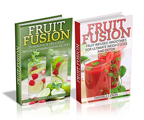 Box Set: Fruit Fusion - 25 Healthy & Delicious Fruit Infused Vitamin Water Recipes + Fruit Infused Smoothies for Weight Loss & Detox by Danyale Lebon