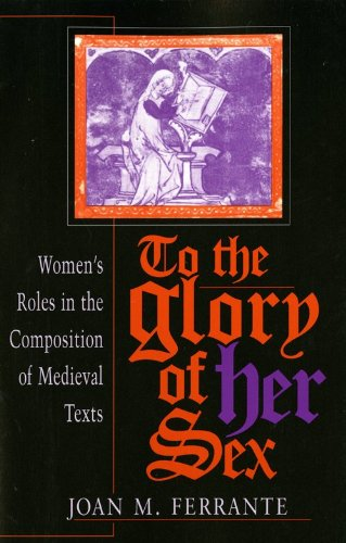To the Glory of Her Sex: Women's Roles in the Composition of Medieval Texts (Women of Letters), Joan M. Ferrante