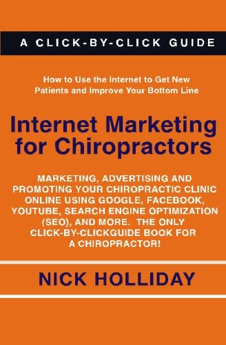 Internet Marketing for Chiropractors: Marketing, Advertising, and Promoting Your Chiropractic Clinic Online Using Google, Facebook, YouTube, Search … Click-by-Click Guide Book for a Chiropractor!