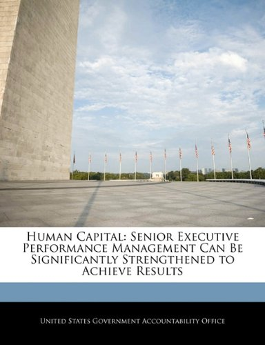 Human Capital: Senior Executive Performance Management Can Be Significantly Strengthened to Achieve Results