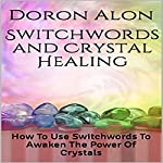 Switchwords and Crystal Healing: How to Use Switchwords to Awaken the Power of Crystals | Doron Alon