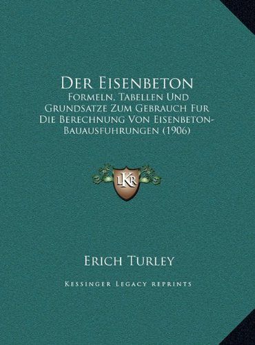 Der Eisenbeton: Formeln, Tabellen Und Grundsatze Zum Gebrauch Fur Die Berechnung Von Eisenbeton-Bauausfuhrungen (1906)