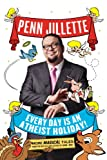 Every Day is an Atheist Holiday!: More Magical Tales from the Author of God, No! by Penn Jillette