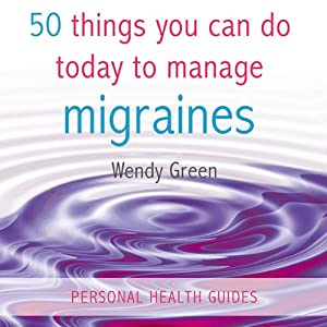 50 Things You Can Do Today to Manage Migraines | [Wendy Green]