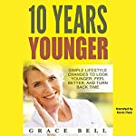 10 Years Younger: Simple Lifestyle Changes to Look Younger, Feel Better, and Turn Back Time | Grace Bell