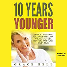10 Years Younger: Simple Lifestyle Changes to Look Younger, Feel Better, and Turn Back Time Audiobook by Grace Bell Narrated by Kevin Theis