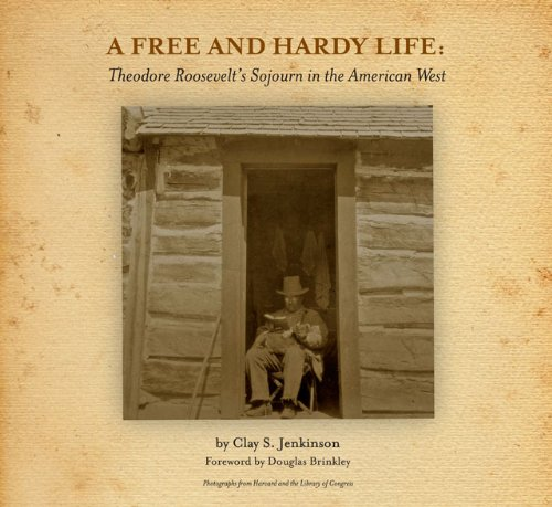 A Free and Hardy Life Theodore Roosevelt s Sojourn in the American West098256175X