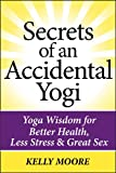 Secrets of An Accidental Yogi: Yoga Wisdom for Better Health, Less Stress & Great Sex