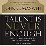 Talent Is Never Enough: Discover the Choices That Will Take You Beyond Your Talent | John Maxwell