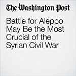 Battle for Aleppo May Be the Most Crucial of the Syrian Civil War   Karen DeYoung,Hugh Naylor