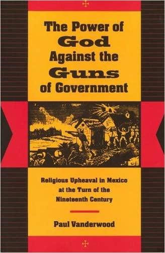 The Power of God Against the Guns of Government: Religious Upheaval in Mexico at the Turn of the Nineteenth Century