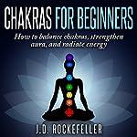 Chakras for Beginners: How to Balance Chakras, Strengthen Aura, and Radiate Energy   J.D. Rockefeller