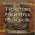 Tibetan Mantra Magick: Tap Into the Power of Tibetan Mantras | Baal Kadmon
