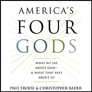 America's Four Gods: What We Say About God - & What That Says About Us | [Paul Froese, Christopher Bader]
