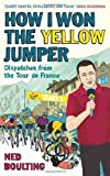 Ned Boulting How I Won the Yellow Jumper: Dispatches from the Tour de France (Yellow Jersey Cycling Classics)