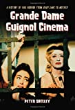 Peter Shelley Grande Dame Guignol Cinema: A History of Hag Horror from Baby Jane to Mother