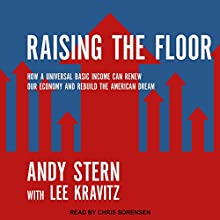 Raising the Floor: How a Universal Basic Income Can Renew Our Economy and Rebuild the American Dream Audiobook by Andy Stern, Lee Kravitz Narrated by Chris Sorensen