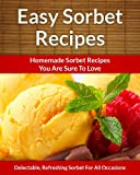 Easy Sorbet Recipes - Homemade Decadent Recipes You Are Sure To Love (The Easy Recipe Book 32)