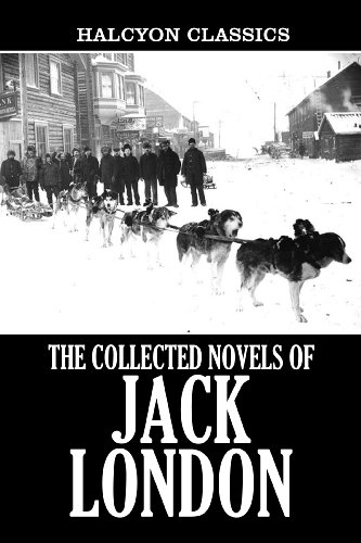 Jack London - The Collected Novels of Jack London: 22 Books in One Volume (Unexpurgated Edition) (Halcyon Classics) (English Edition)