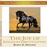 The Joy of Kingdom Driven Living: Experiencing the Supernatural New Covenant of the Kingdom: Kingdom Living Series, Volume 1 | Robin E. Bremer