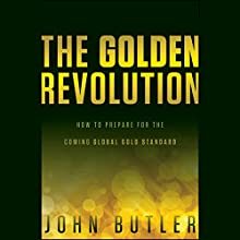 The Golden Revolution: How to Prepare for the Coming Global Gold Standard Audiobook by John Butler Narrated by Joel Pearson