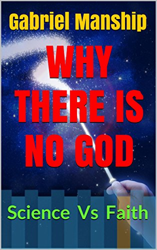 WHY THERE IS NO GOD: Science Vs. Faith (For Agnostics, Atheists, and those with an open mind) PDF