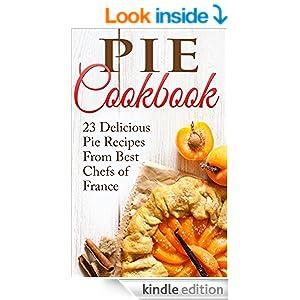 Pie Cookbook: 23 Delicious Pie Recipes From Best Chefs of France (Pie Cookbook, Pie Recipes, Pie Cookbook Recipes, Pies, Desserts, Desserts Recipes, Pie Crusts Recipes)