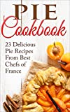 Pie Cookbook: 23 Delicious Pie Recipes From Best Chefs of France (Pie Cookbook, Pie Recipes, Pie Cookbook Recipes, Pies, Desserts, Desserts Recipes, Pie Crusts Recipes)